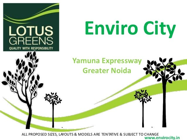 Enviro City ALL PROPOSED SIZES, LAYOUTS & MODELS ARE TENTATIVE & SUBJECT TO CHANGE www.envirocity.in Yamuna Expressway Gre...