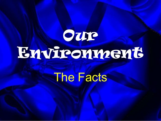 Our Environment The Facts
