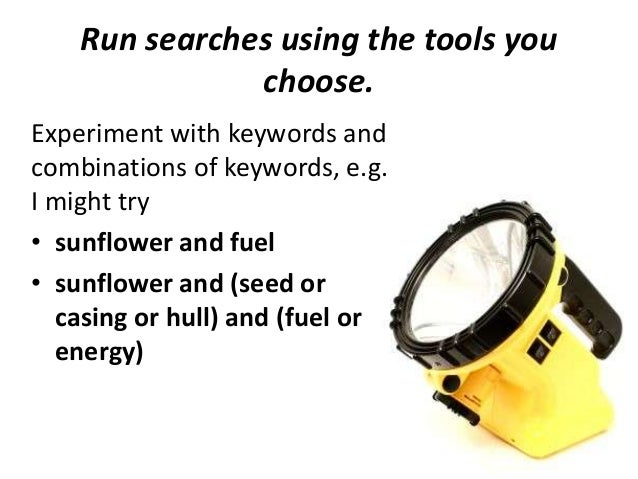 Run searches using the tools you choose. Experiment with keywords and combinations of keywords, e.g. I might try • sunflow...
