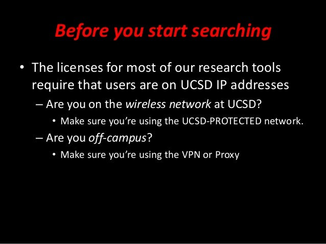 Before you start searching • The licenses for most of our research tools require that users are on UCSD IP addresses – Are...