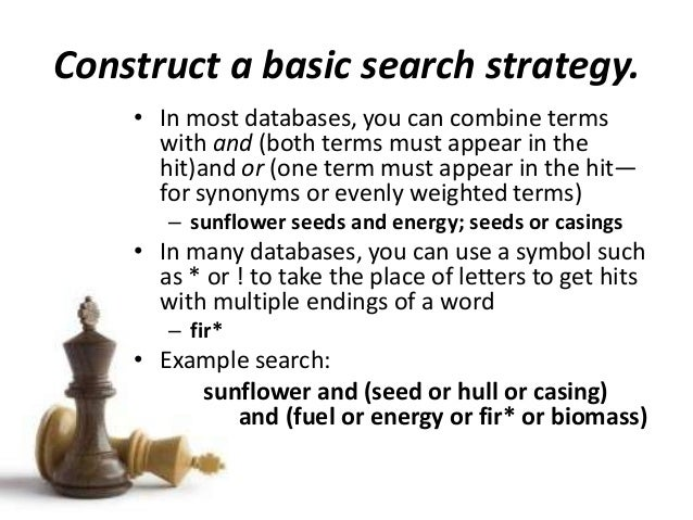 Construct a basic search strategy. • In most databases, you can combine terms with and (both terms must appear in the hit)...