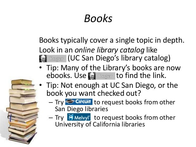 Books Books typically cover a single topic in depth. Look in an online library catalog like (UC San Diego's library catalo...