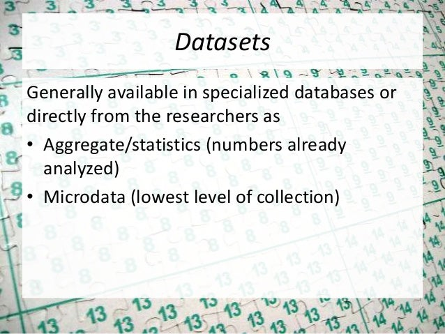 Datasets Generally available in specialized databases or directly from the researchers as • Aggregate/statistics (numbers ...