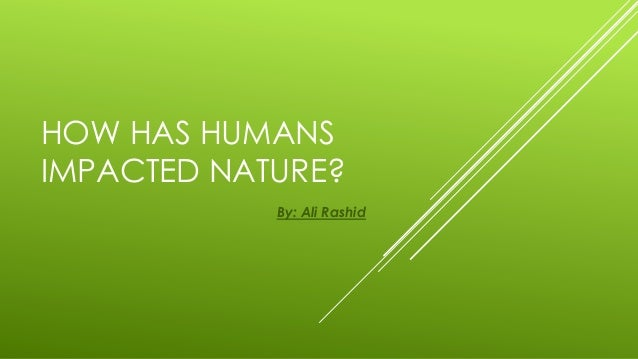 HOW HAS HUMANSIMPACTED NATURE?            By: Ali Rashid