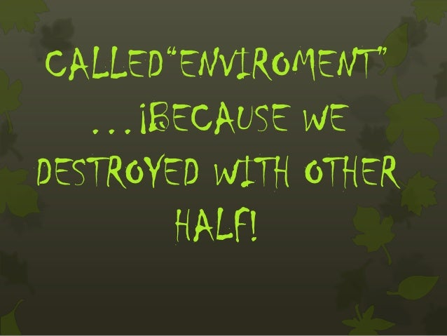 """CALLED""""ENVIROMENT""""   …¡BECAUSE WEDESTROYED WITH OTHER        HALF!"""