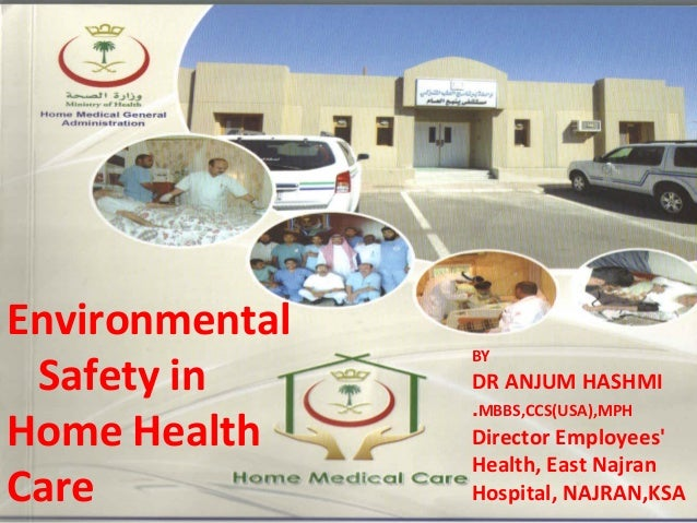 Environmental Safety in Home Health Care  BY  DR ANJUM HASHMI .MBBS,CCS(USA),MPH Director Employees' Health, East Najran H...