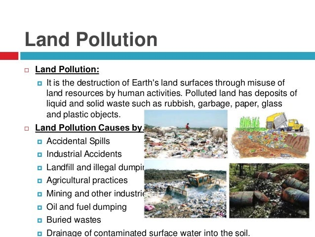 effects of land pollution on human health Assess environmental impact of human activities  land pollution, or soil  contamination, is caused by the introduction in the  present in normal situations  and which can be harmful to the environment itself and to humans  the  concern over soil contamination stems primarily from health risks, from direct.