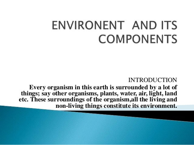 INTRODUCTION Every organism in this earth is surrounded by a lot of things; say other organisms, plants, water, air, light...