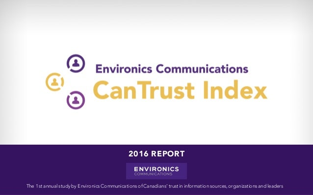 The 1st annual study by Environics Communications of Canadians' trustin information sources,organizations and leaders 2016...