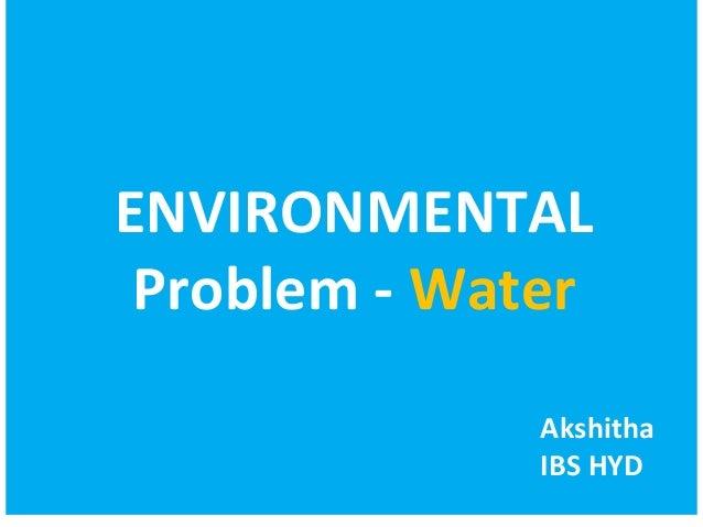 ENVIRONMENTAL  Problem - Water  Akshitha  IBS HYD