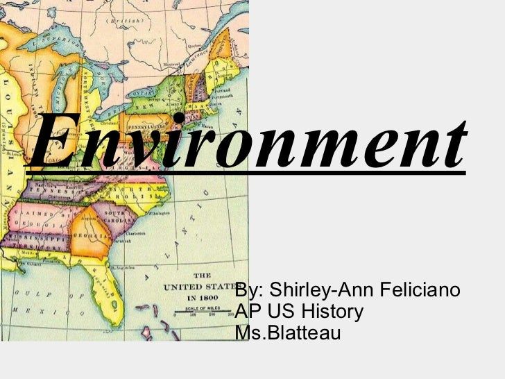 Environment By: Shirley-Ann Feliciano AP US History  Ms.Blatteau