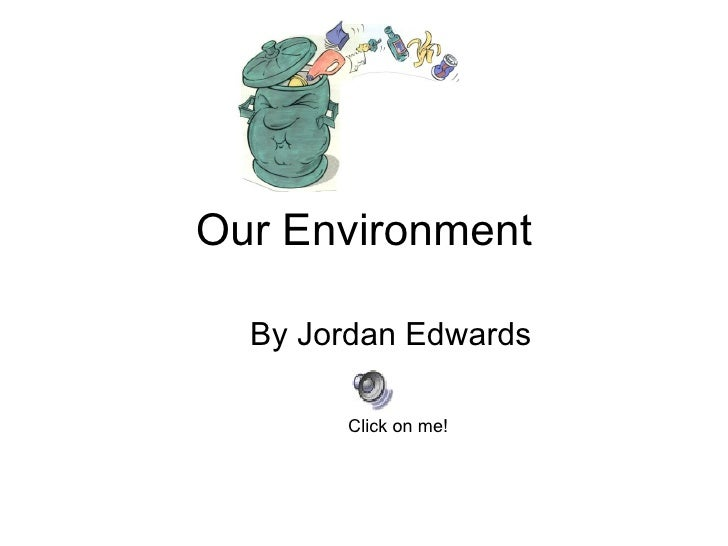 Our Environment By Jordan Edwards Click on me!