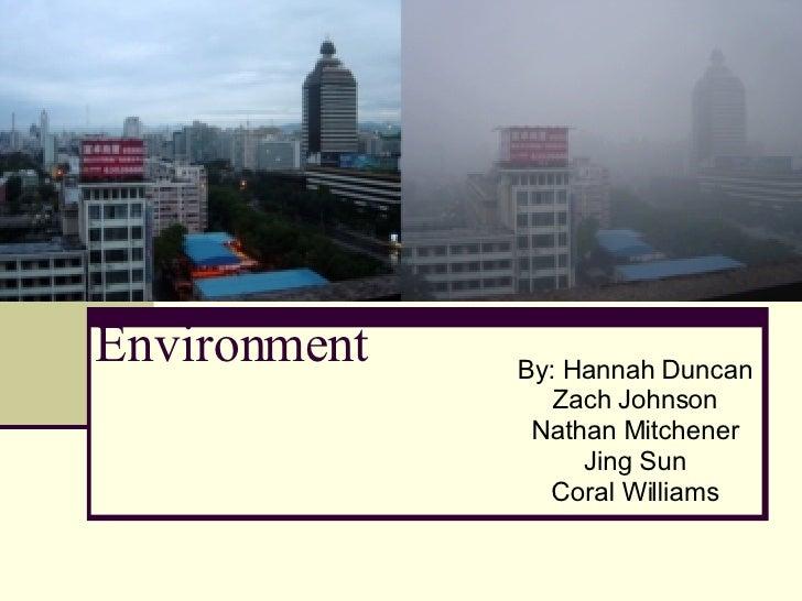 Environment By: Hannah Duncan Zach Johnson Nathan Mitchener Jing Sun Coral Williams