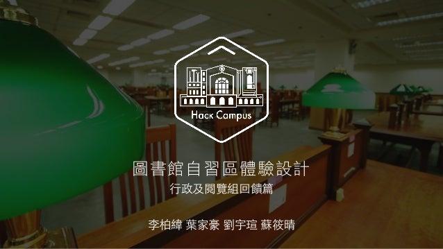 李柏緯 葉家豪 劉宇瑄 蘇筱晴 圖書館自習區體驗設計 ⾏行政及閱覽組回饋篇