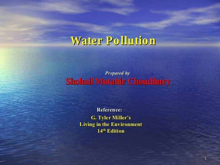 Water Pollution Reference:   G. Tyler Miller's Living in the Environment 14 th  Edition Prepared by  Shohail Motahir Choud...