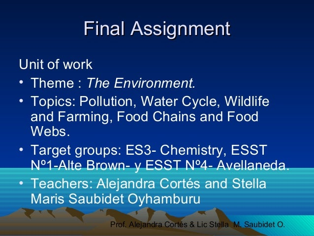 Prof. Alejandra Cortés & Lic Stella M. Saubidet O. Final AssignmentFinal Assignment Unit of work • Theme : The Environment...