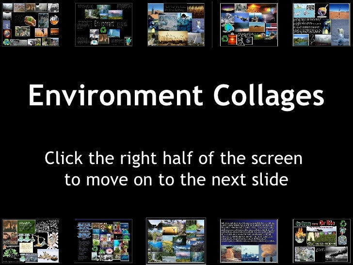 Environment Collages Click the right half of the screen  to move on to the next slide
