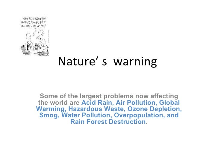 Nature' s  warning  Some of the largest problems now affecting the world are  Acid Rain, Air Pollution, Global Warming, Ha...