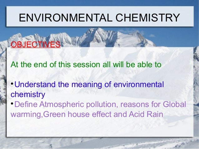 ENVIRONMENTAL CHEMISTRY OBJECTIVES At the end of this session all will be able to Understand the meaning of environmental ...