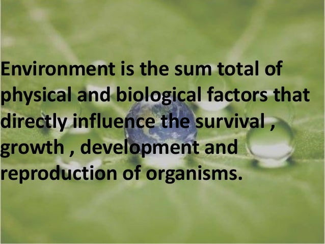 our environment the sum total of A consists of living and nonliving things that we interact with b it is the sum total of our surroundings c humans do not exist within our natural environment.