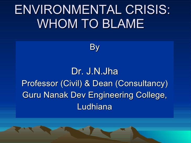 By Dr. J.N.Jha Professor (Civil) & Dean (Consultancy) Guru Nanak Dev Engineering College, Ludhiana ENVIRONMENTAL CRISIS: W...