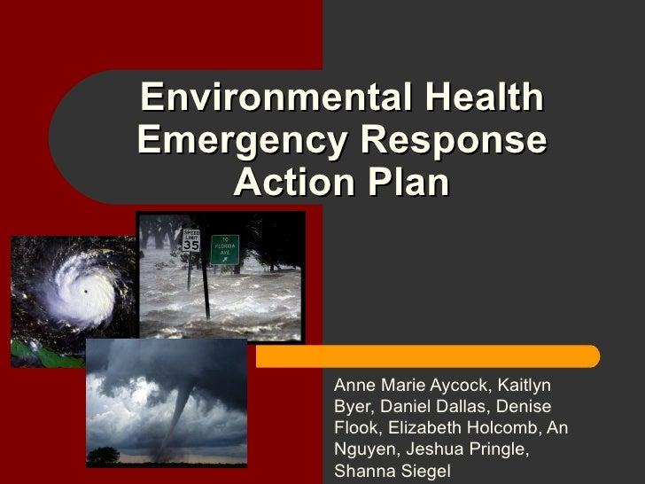 Environmental Health Emergency Response Action Plan Anne Marie Aycock, Kaitlyn Byer, Daniel Dallas, Denise Flook, Elizabet...