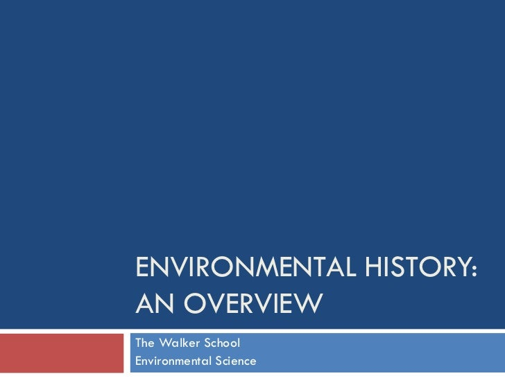 ENVIRONMENTAL HISTORY: AN OVERVIEW The Walker School Environmental Science