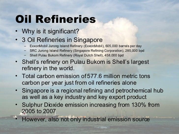 Oil Refineries <ul><li>Why is it significant? </li></ul><ul><li>3 Oil Refineries in Singapore </li></ul><ul><ul><li>ExxonM...