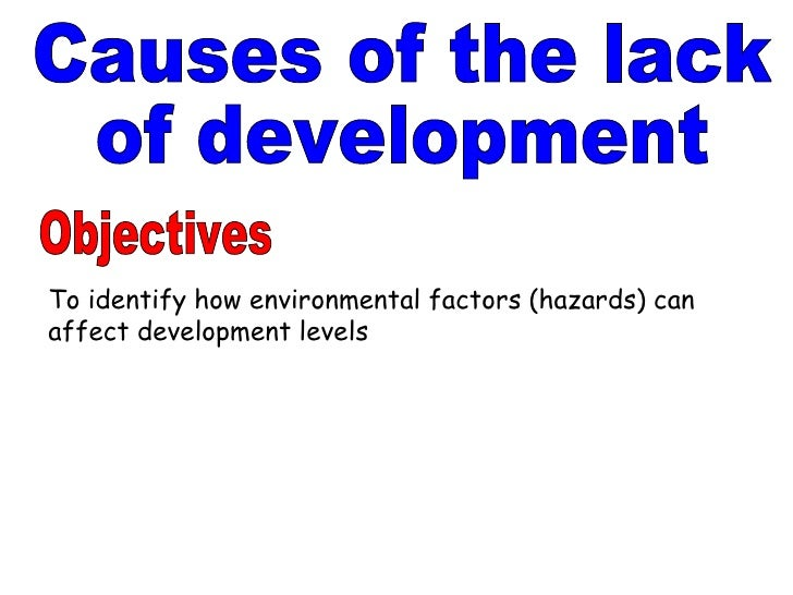 Causes of the lack of development Objectives To identify how environmental factors (hazards) can affect development levels