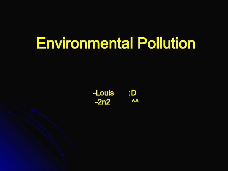 Environmental Pollution -Louis  :D   -2n2  ^^