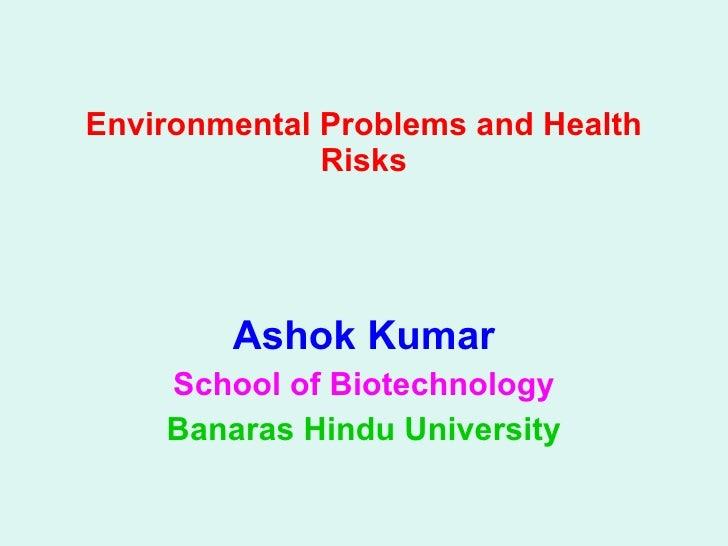 Environmental Problems and Health Risks Ashok Kumar School of Biotechnology Banaras Hindu University