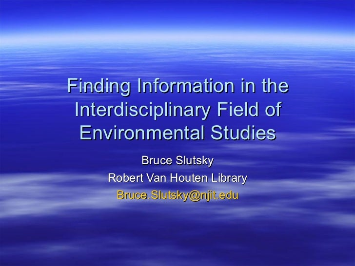 Finding Information in the Interdisciplinary Field of Environmental Studies Bruce Slutsky Robert Van Houten Library [email...