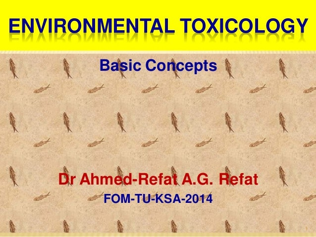 ENVIRONMENTAL TOXICOLOGY Basic Concepts Dr Ahmed-Refat A.G. Refat FOM-TU-KSA-2014 1