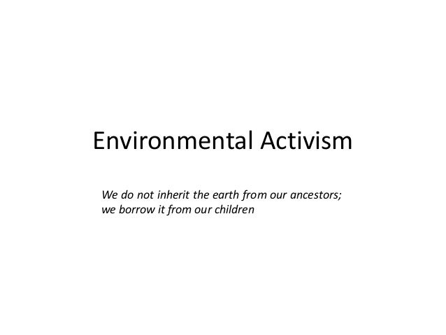 Environmental Activism We do not inherit the earth from our ancestors; we borrow it from our children