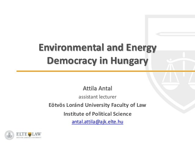 Environmental and Energy Democracy in Hungary Attila Antal assistant lecturer Eötvös Loránd University Faculty of Law Inst...