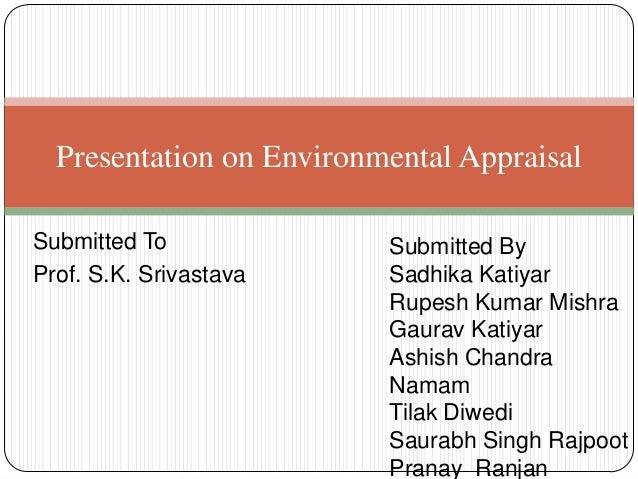 Submitted To Prof. S.K. Srivastava Presentation on Environmental Appraisal Submitted By Sadhika Katiyar Rupesh Kumar Mishr...