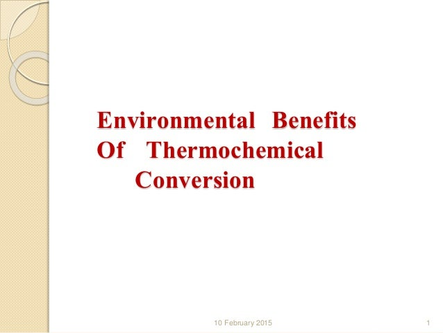 Environmental Benefits Of Thermochemical Conversion 10 February 2015 1