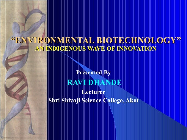 """"""" ENVIRONMENTAL BIOTECHNOLOGY"""" AN INDIGENOUS WAVE OF INNOVATION Presented By RAVI DHANDE Lecturer Shri Shivaji Science Col..."""