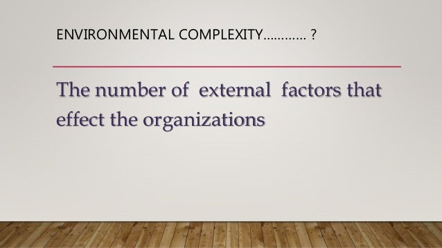 environmental complexity Coping with the complexity of today's business environment is not about predicting the future or reducing risk it's about building the capacity, in yourself, your people, and the organization to adapt continuously and learn speedily, in order to maximize the chances of seizing fleeting.