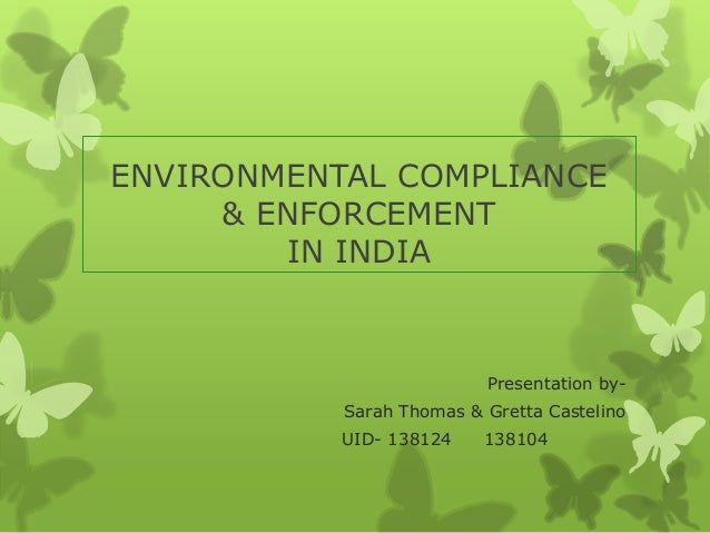 ENVIRONMENTAL COMPLIANCE & ENFORCEMENT IN INDIA Presentation by- Sarah Thomas & Gretta Castelino UID- 138124 138104