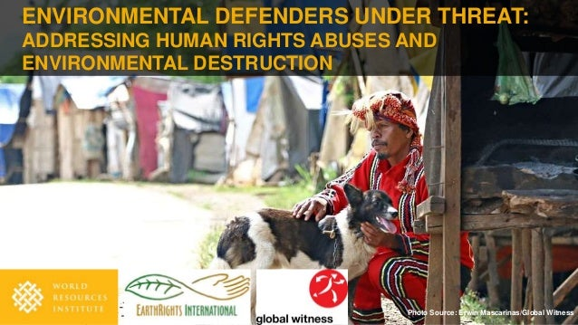ENVIRONMENTAL DEFENDERS UNDER THREAT: ADDRESSING HUMAN RIGHTS ABUSES AND ENVIRONMENTAL DESTRUCTION Photo Source: Erwin Mas...