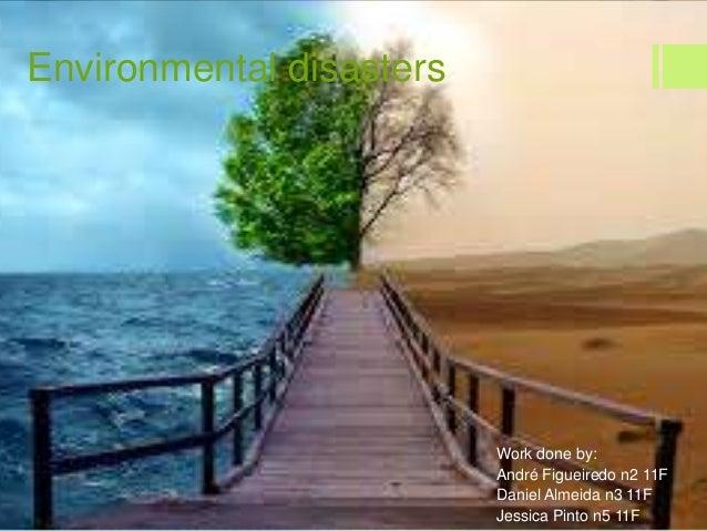 Environmental disastersWork done by:André Figueiredo n2 11FDaniel Almeida n3 11FJessica Pinto n5 11F