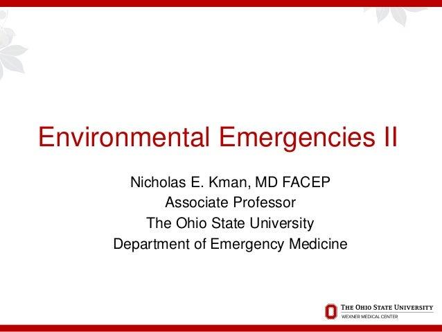 Environmental Emergencies II Nicholas E. Kman, MD FACEP Associate Professor The Ohio State University Department of Emerge...
