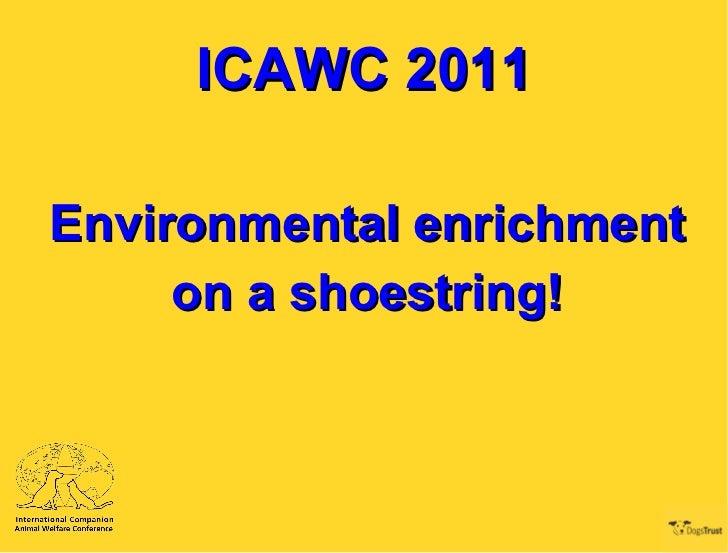 ICAWC 2011 <ul><li>Environmental enrichment  </li></ul><ul><li>on a shoestring! </li></ul>