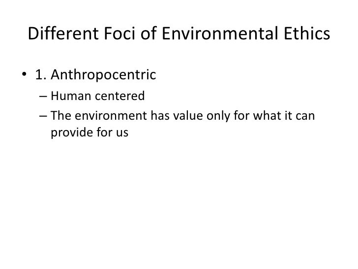 individualistic and holistic biases in environmental ethics Environmental ethics is the field that investigates the question of which ethical norms are appropriate for governing human interactions with the natural environment.