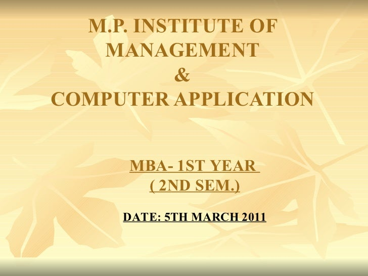 M.P. INSTITUTE OF MANAGEMENT & COMPUTER APPLICATION MBA- 1ST YEAR  ( 2ND SEM.) DATE: 5TH MARCH 2011