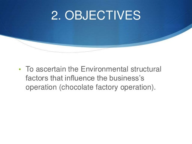 2. OBJECTIVES • To ascertain the Environmental structural factors that influence the business's operation (chocolate facto...