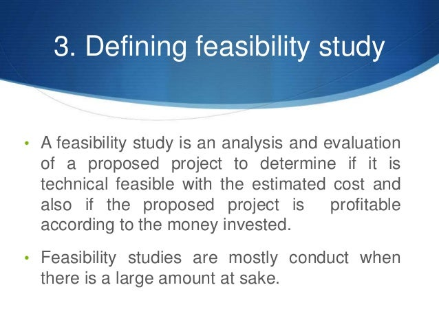 3. Defining feasibility study • A feasibility study is an analysis and evaluation of a proposed project to determine if it...