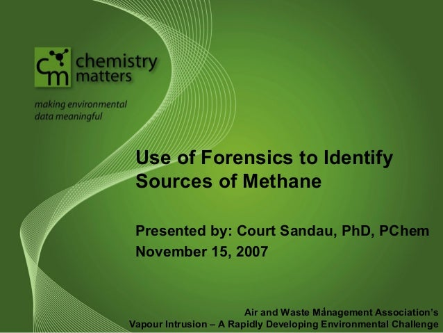 Use of Forensics to Identify  Sources of Methane  Presented by: Court Sandau, PhD, PChem  November 15, 2007  1  Air and Wa...