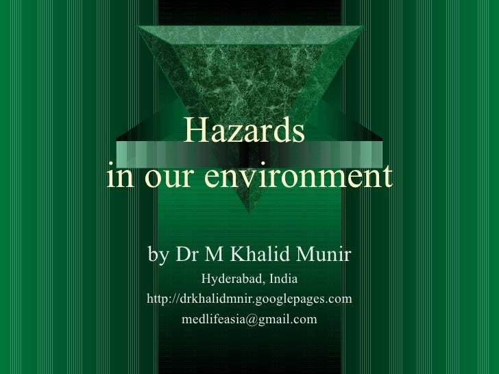 Hazardsin our environment  by Dr M Khalid Munir            Hyderabad, India  http://drkhalidmnir.googlepages.com         m...